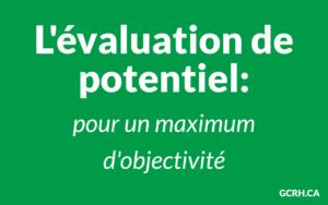 Évaluation de potentiel - Les bénéfices pour l'entreprise et l'individu pour une maximum d'objectivité